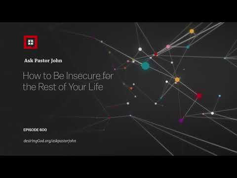 How to Be Insecure for the Rest of Your Life // Ask Pastor John