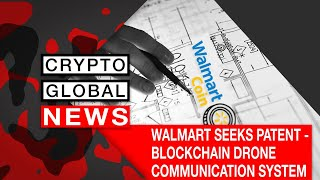 WALMART SEEKS PATENT   BLOCKCHAIN DRONE COMMUNICATION SYSTEM