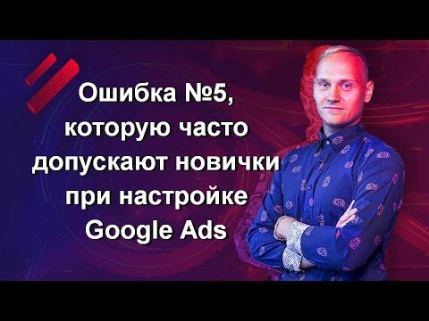 Ошибка №5, которую часто допускают новички при настройке Google Ads