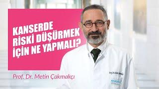 Prof. Dr. Metin Çakmakçı - Kanserde Riski Düşürmek İçin Ne Yapmalı?