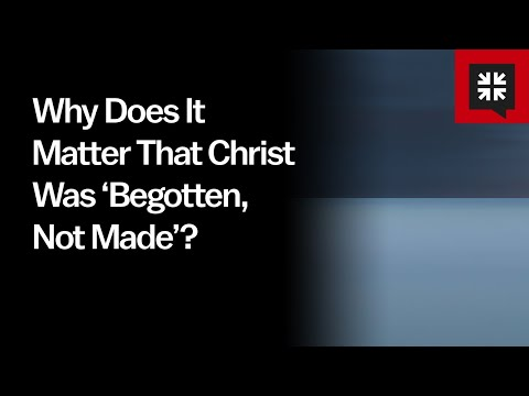 Why Does It Matter That Christ Was Begotten, Not Made? // Ask Pastor John