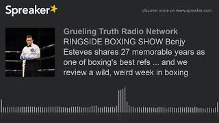 RINGSIDE BOXING SHOW Benjy Esteves shares 27 memorable years as one of boxing's best refs ... and we