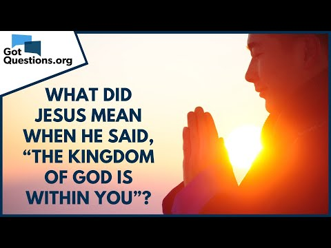What did Jesus mean when He said, The kingdom of God is within you?  GotQuestions.org