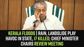 Kerala Floods | Rain, landslide play havoc in state, 17 killed; CM chairs review meeting