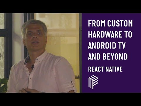 From Custom Hardware to Android TV and Beyond - React Native - July 2019