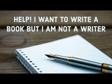 Help! I Want to Write a Book But I am Not a Writer