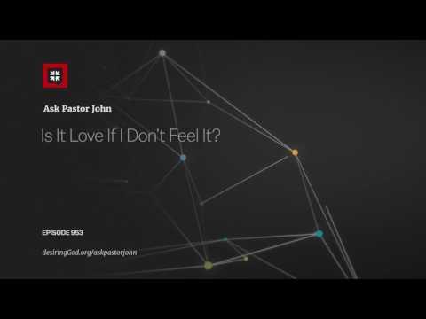 Is It Love If I Don't Feel It? // Ask Pastor John