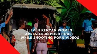 Eleven Kenyan women arrested in posh house while shooting porn movies