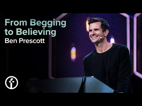From Begging to Believing  Pastor Ben Prescott