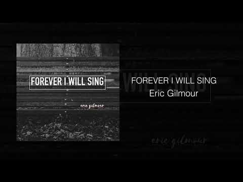 FOREVER I WILL SING  ERIC GILMOUR