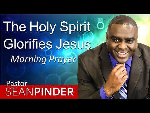 THE HOLY SPIRIT GLORIFIES JESUS - MORNING PRAYER  PASTOR SEAN PINDER