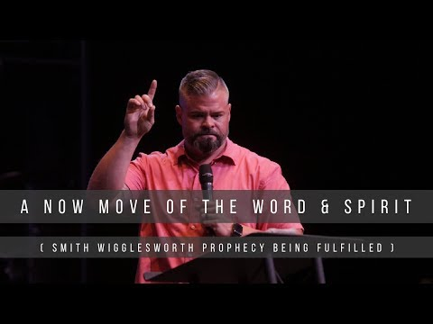 A NOW Move of the Word & Spirit (Smith Wigglesworth Prophecy being fulfilled)