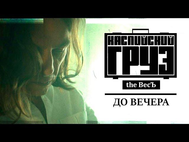 Каспийский Груз feat. Гансэлло - До Вечера (2016)