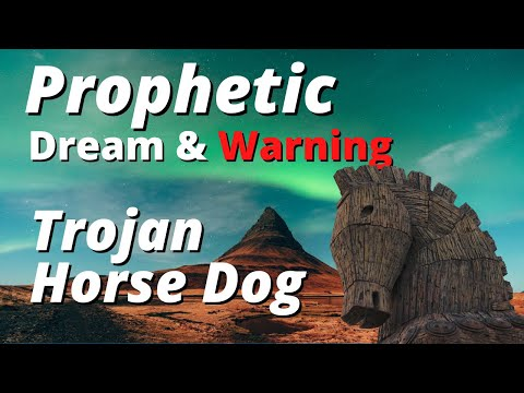 Prophetic Dream & Warning - Trojan Horse Dog
