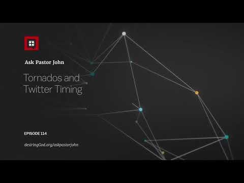 Tornados and Twitter Timing // Ask Pastor John