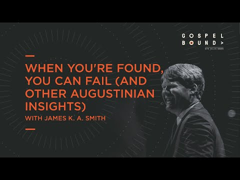 James K. A. Smith  When You're Found, You Can Fail (and Other Augustinian Insights)  Gospelbound