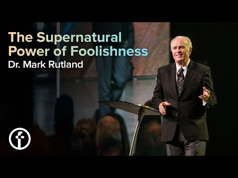 The Supernatural Power of Foolishness  Dr. Mark Rutland