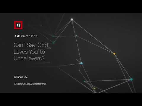 Can I Say God Loves You to Unbelievers? // Ask Pastor John