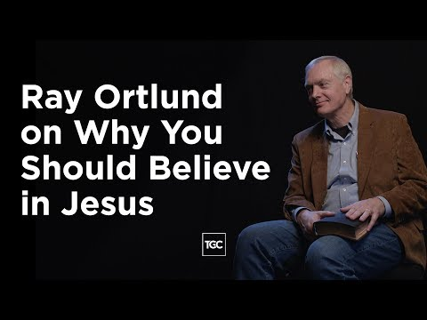 Ray Ortlund on Why You Should Believe in Jesus